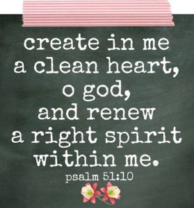 creat in me a clean heart Psalm 51: